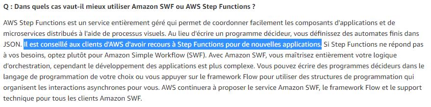 Q : Dans quels cas vaut-il mieux utiliser Amazon SWF ou AWS Step Functions ? R: [...] Il est conseillé aux clients d'AWS d'avoir recours à Step Functions pour de nouvelles applications.[...]